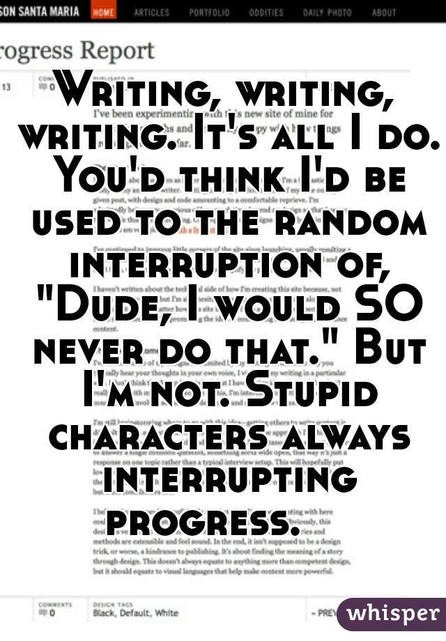 """Writing, writing, writing. It's all I do. You'd think I'd be used to the random interruption of, """"Dude, I would SO never do that."""" But I'm not. Stupid characters always interrupting progress."""
