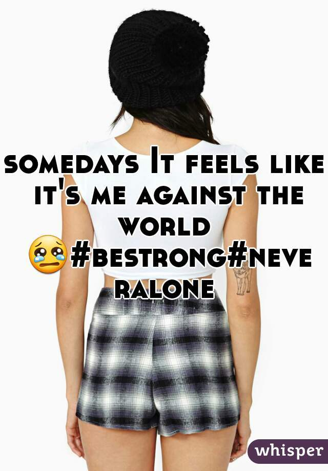 somedays It feels like it's me against the world  😢#bestrong#neveralone