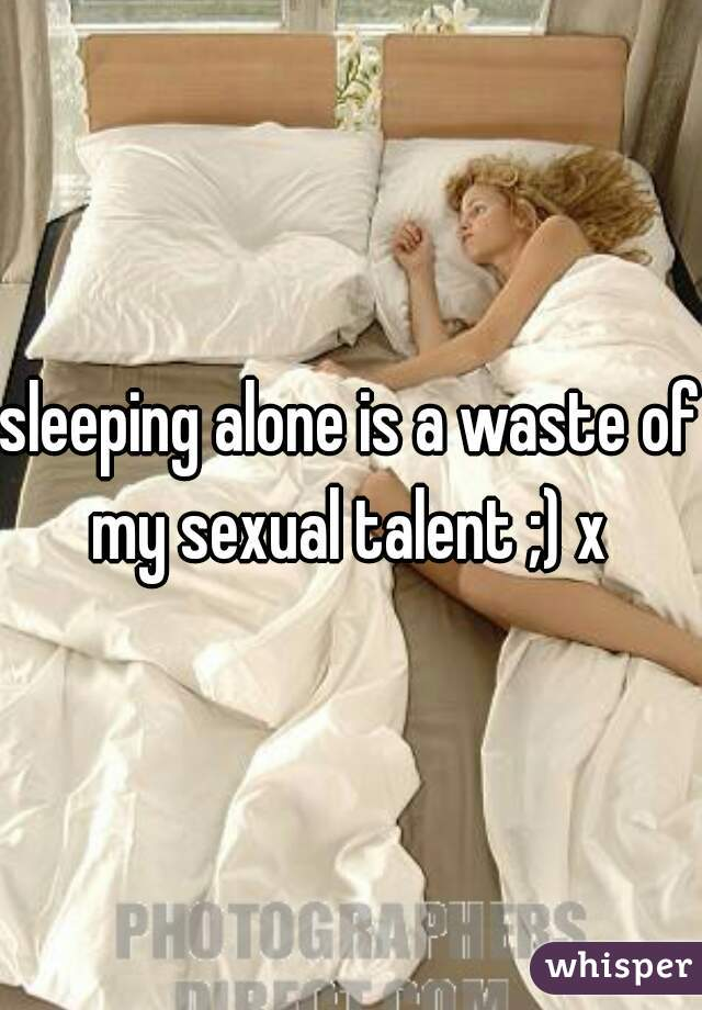 sleeping alone is a waste of my sexual talent ;) x