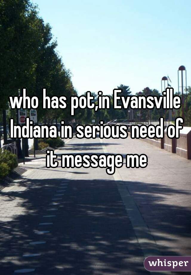 who has pot,in Evansville Indiana in serious need of it message me