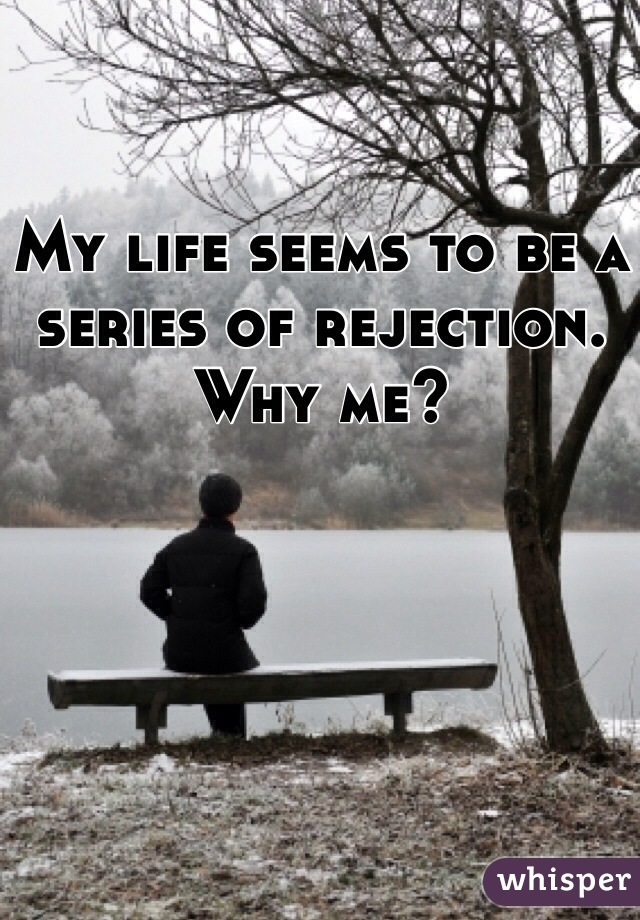 My life seems to be a series of rejection. Why me?