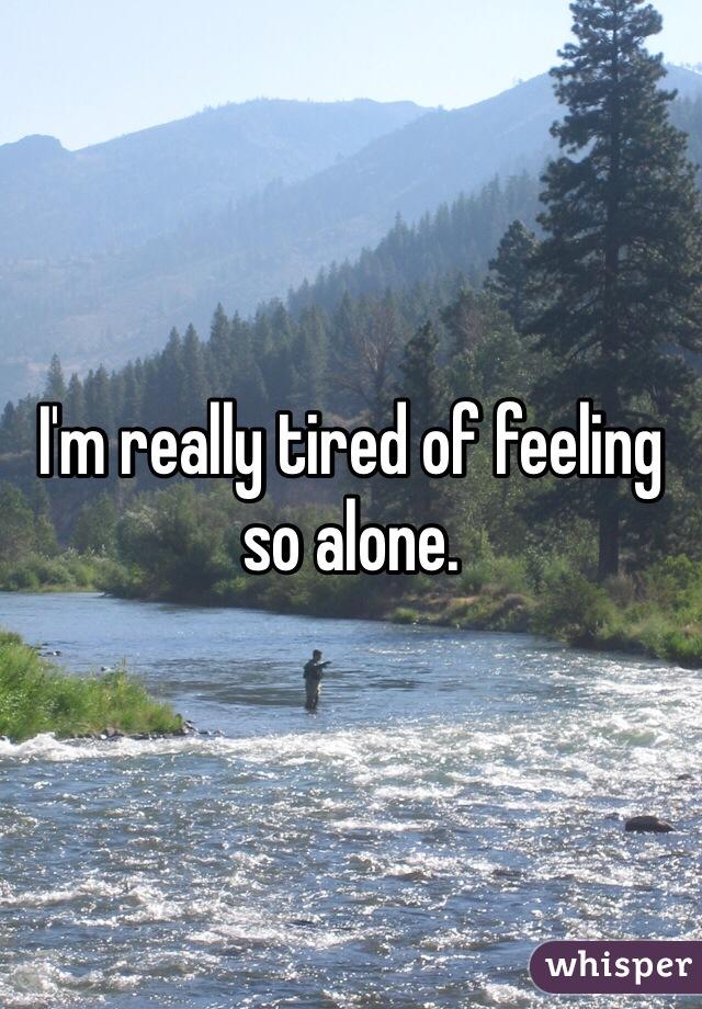 I'm really tired of feeling so alone.
