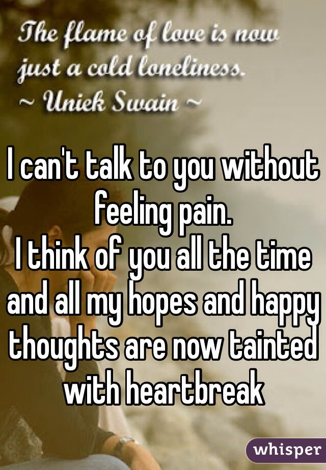I can't talk to you without feeling pain. I think of you all the time and all my hopes and happy thoughts are now tainted with heartbreak