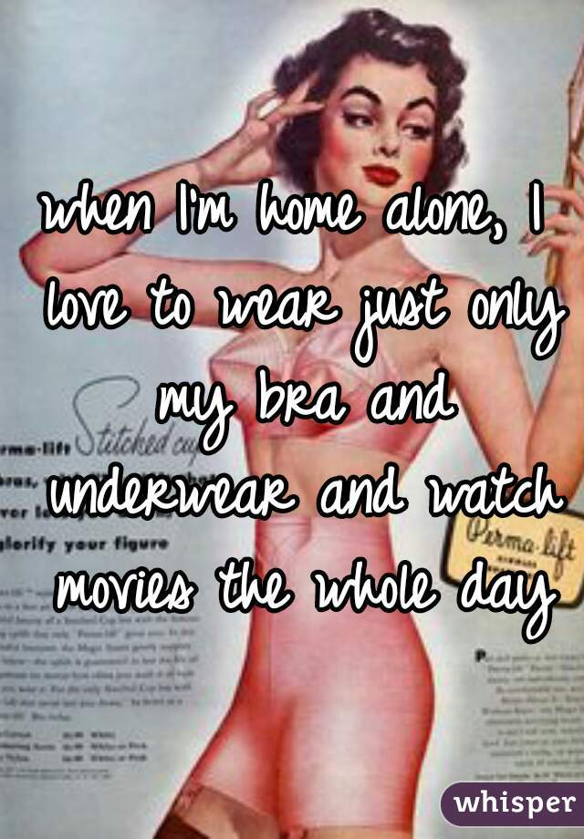 when I'm home alone, I love to wear just only my bra and underwear and watch movies the whole day