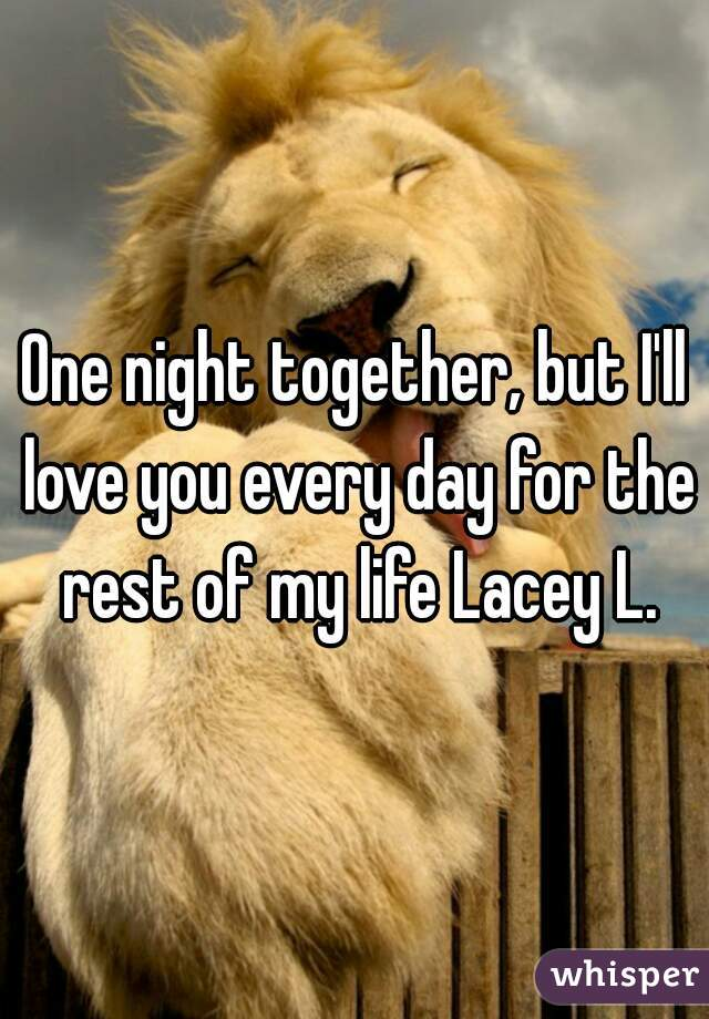 One night together, but I'll love you every day for the rest of my life Lacey L.