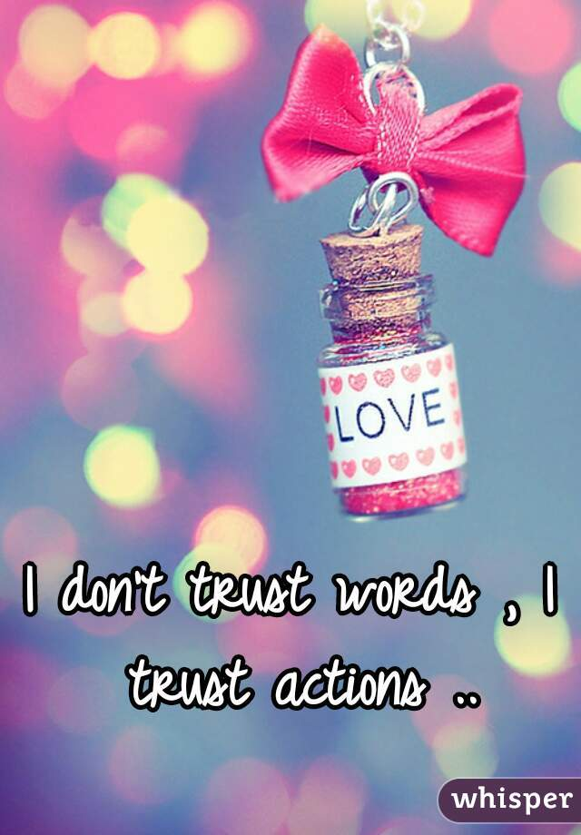 I don't trust words , I trust actions ..