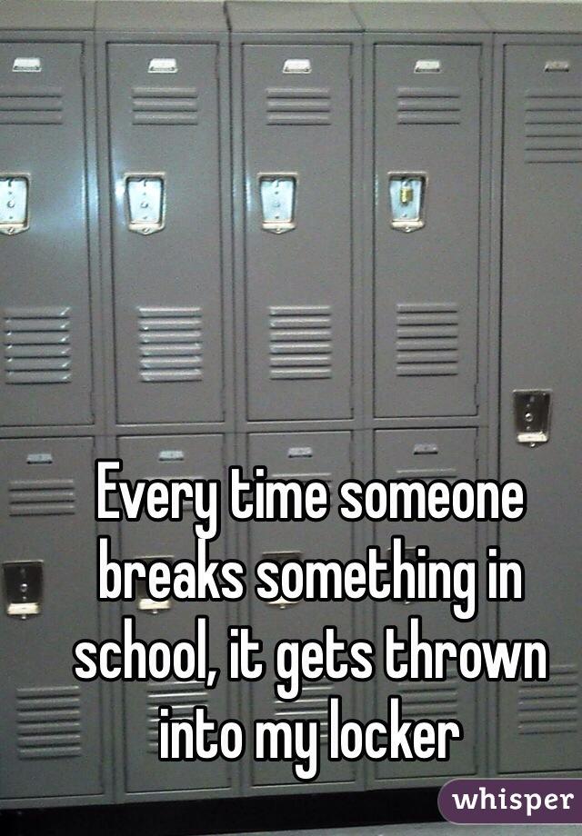 Every time someone breaks something in school, it gets thrown into my locker