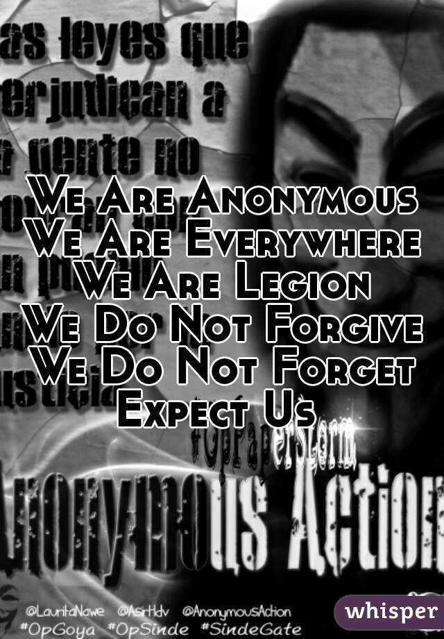 We Are Anonymous We Are Everywhere We Are Legion We Do Not Forgive We Do Not Forget Expect Us
