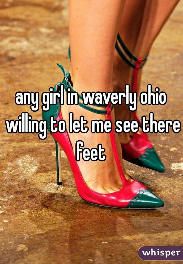 any girl in waverly ohio willing to let me see there feet