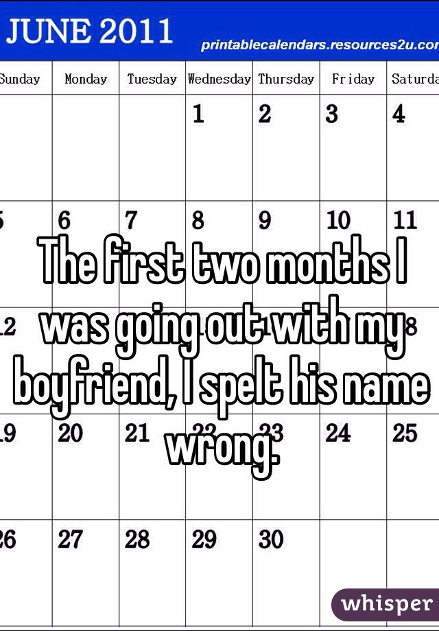 The first two months I was going out with my boyfriend, I spelt his name wrong.