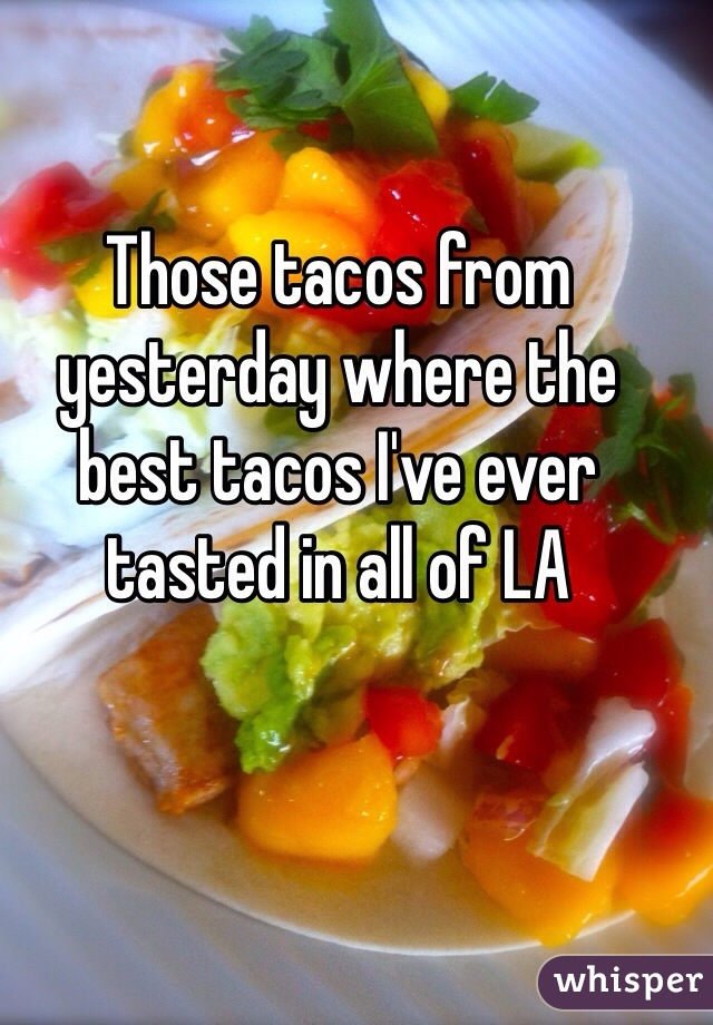 Those tacos from yesterday where the best tacos I've ever tasted in all of LA