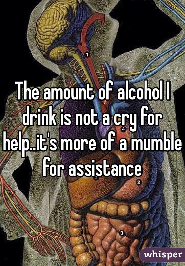 The amount of alcohol I drink is not a cry for help..it's more of a mumble for assistance