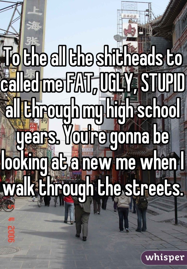 To the all the shitheads to called me FAT, UGLY, STUPID all through my high school years. You're gonna be looking at a new me when I walk through the streets.