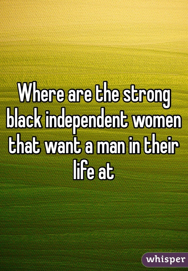 Where are the strong black independent women that want a man in their life at
