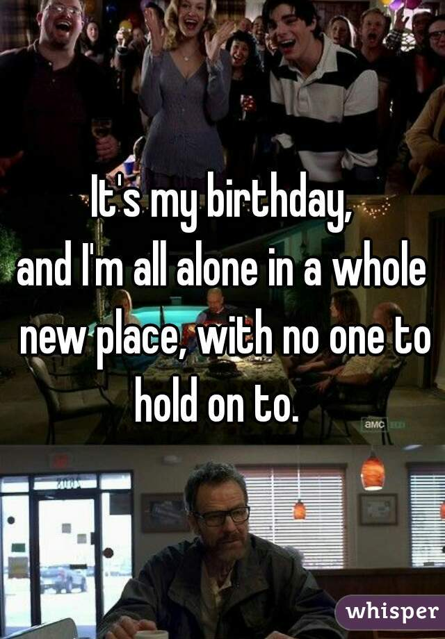 It's my birthday, and I'm all alone in a whole new place, with no one to hold on to.