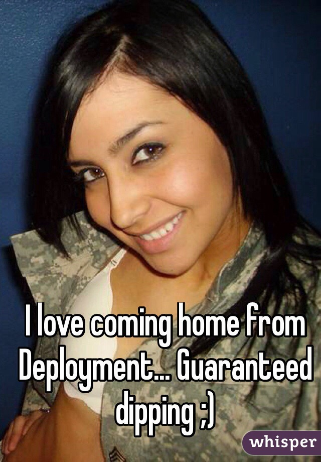 I love coming home from Deployment... Guaranteed dipping ;)
