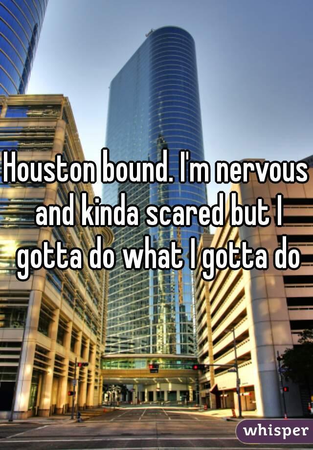 Houston bound. I'm nervous and kinda scared but I gotta do what I gotta do
