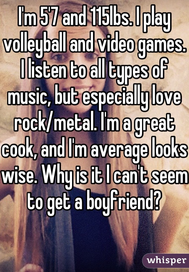 I'm 5'7 and 115lbs. I play volleyball and video games. I listen to all types of music, but especially love rock/metal. I'm a great cook, and I'm average looks wise. Why is it I can't seem to get a boyfriend?