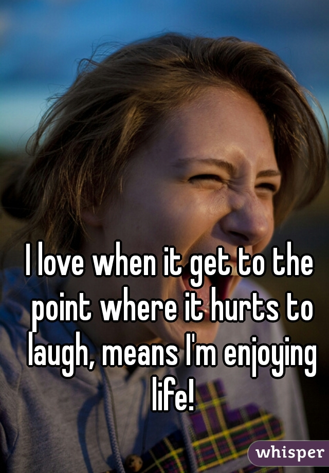 I love when it get to the point where it hurts to laugh, means I'm enjoying life!