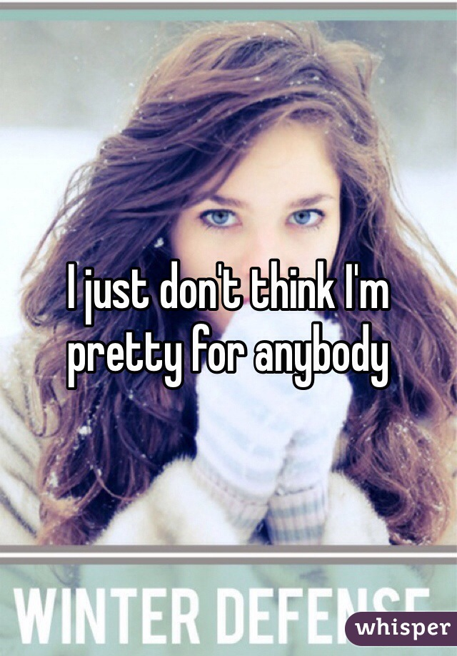 I just don't think I'm pretty for anybody