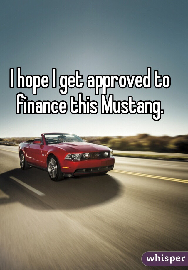 I hope I get approved to finance this Mustang.