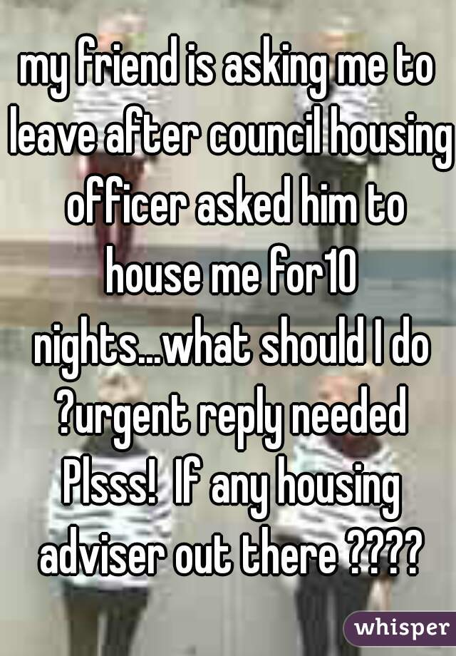 my friend is asking me to leave after council housing  officer asked him to house me for10 nights...what should I do ?urgent reply needed Plsss!  If any housing adviser out there ????
