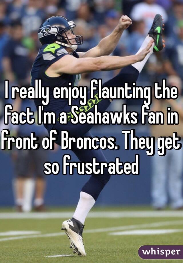 I really enjoy flaunting the fact I'm a Seahawks fan in front of Broncos. They get so frustrated