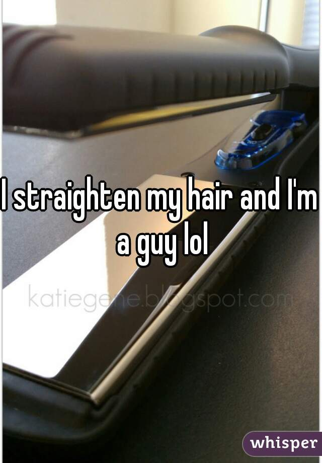 I straighten my hair and I'm a guy lol