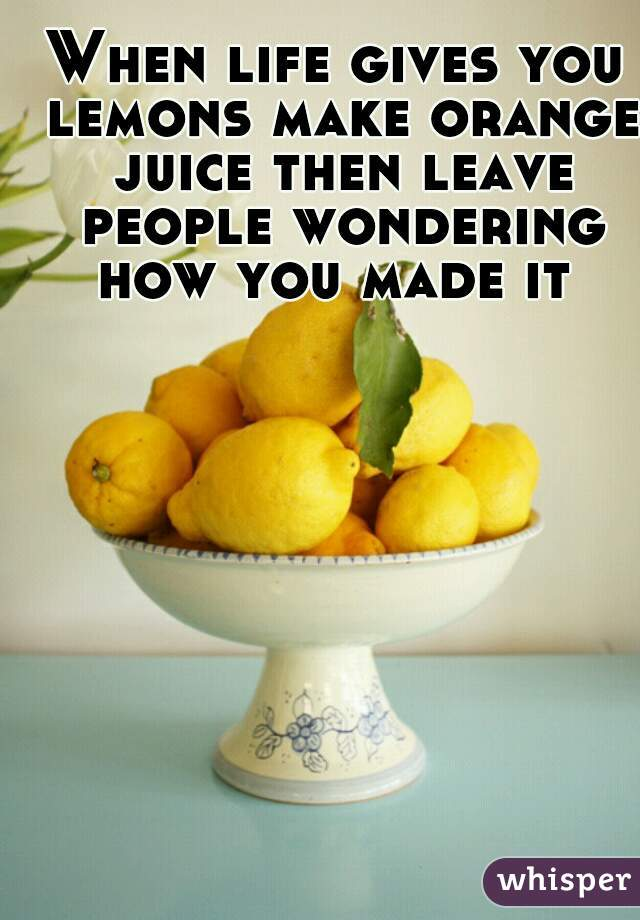 When life gives you lemons make orange juice then leave people wondering how you made it