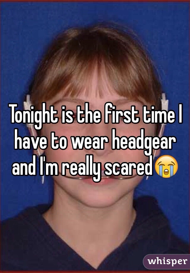 Tonight is the first time I have to wear headgear and I'm really scared😭