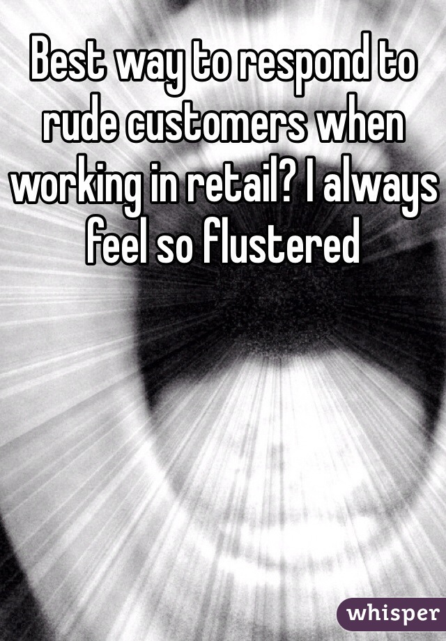 Best way to respond to rude customers when working in retail? I always feel so flustered