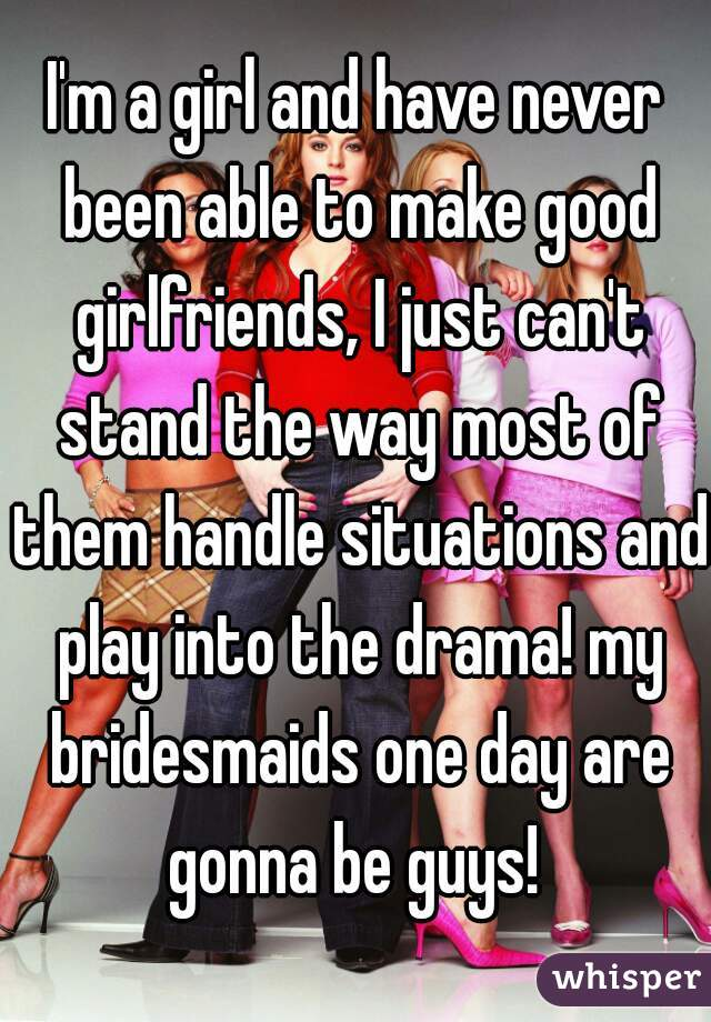 I'm a girl and have never been able to make good girlfriends, I just can't stand the way most of them handle situations and play into the drama! my bridesmaids one day are gonna be guys!