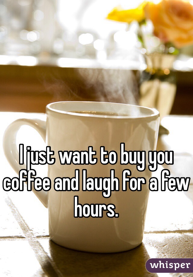 I just want to buy you coffee and laugh for a few hours.