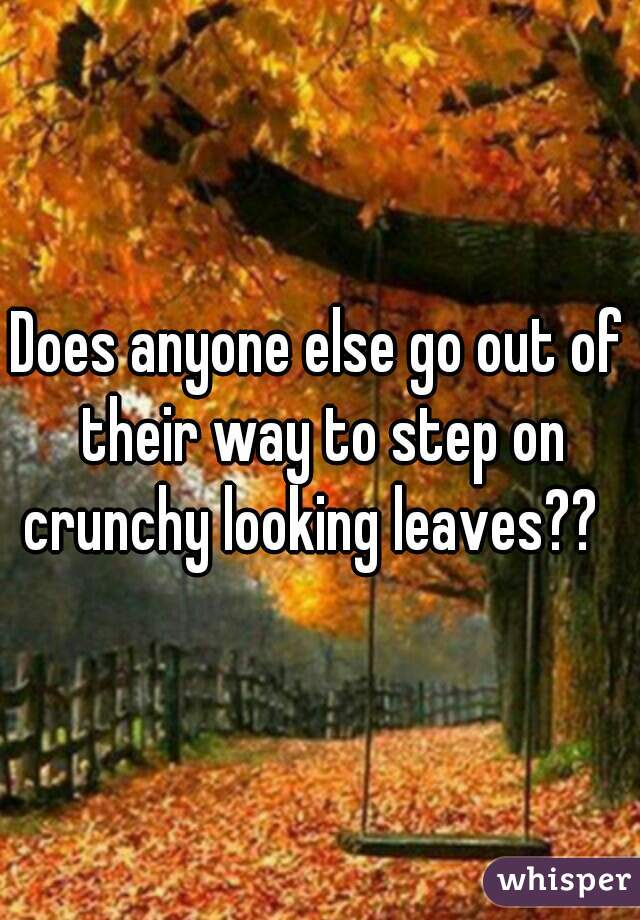 Does anyone else go out of their way to step on crunchy looking leaves??