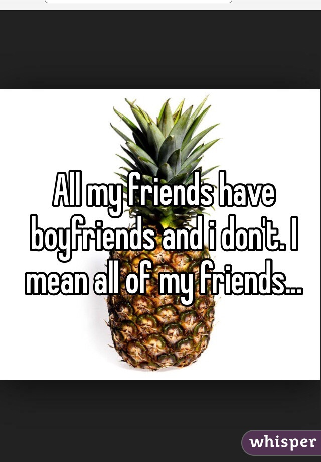 All my friends have boyfriends and i don't. I mean all of my friends...