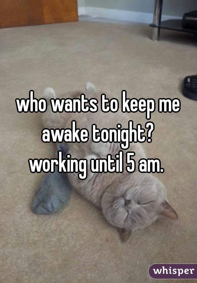 who wants to keep me awake tonight?  working until 5 am.