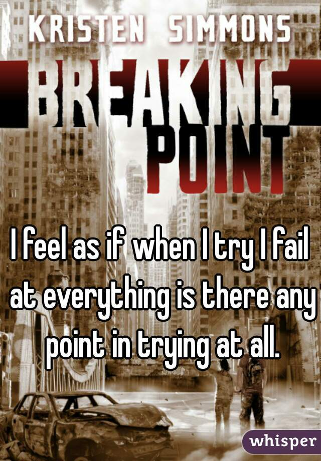 I feel as if when I try I fail at everything is there any point in trying at all.
