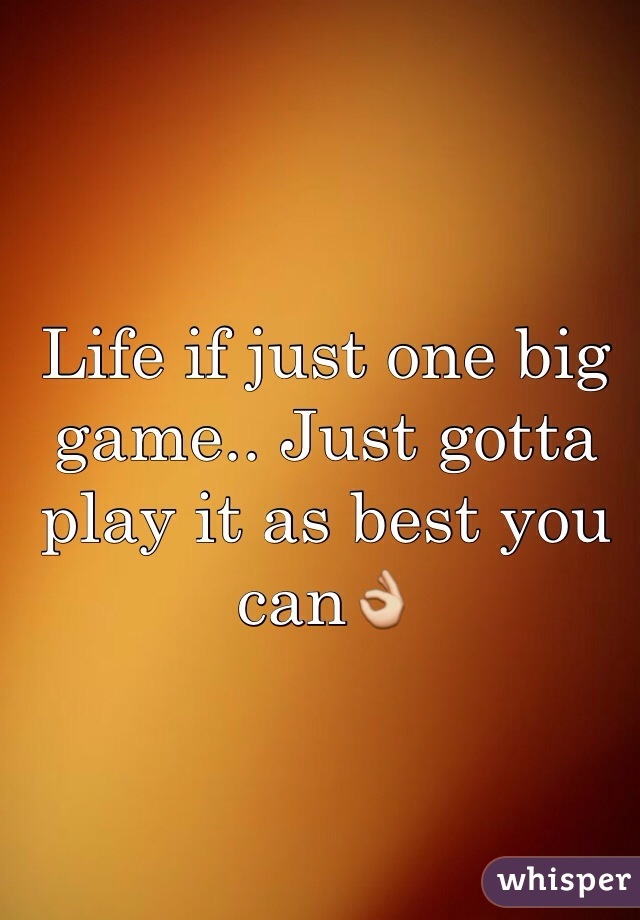 Life if just one big game.. Just gotta play it as best you can👌