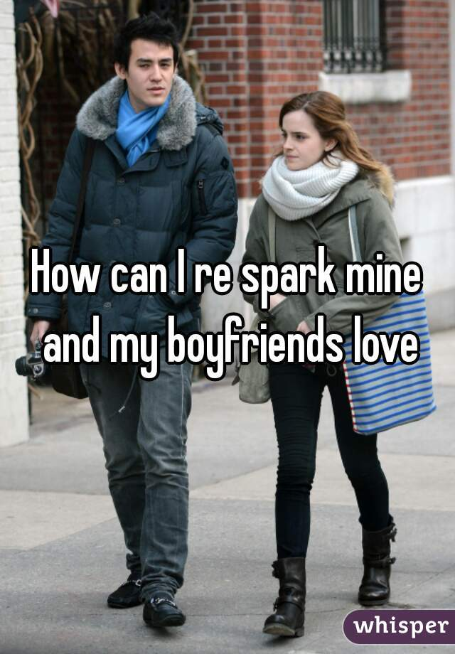 How can I re spark mine and my boyfriends love