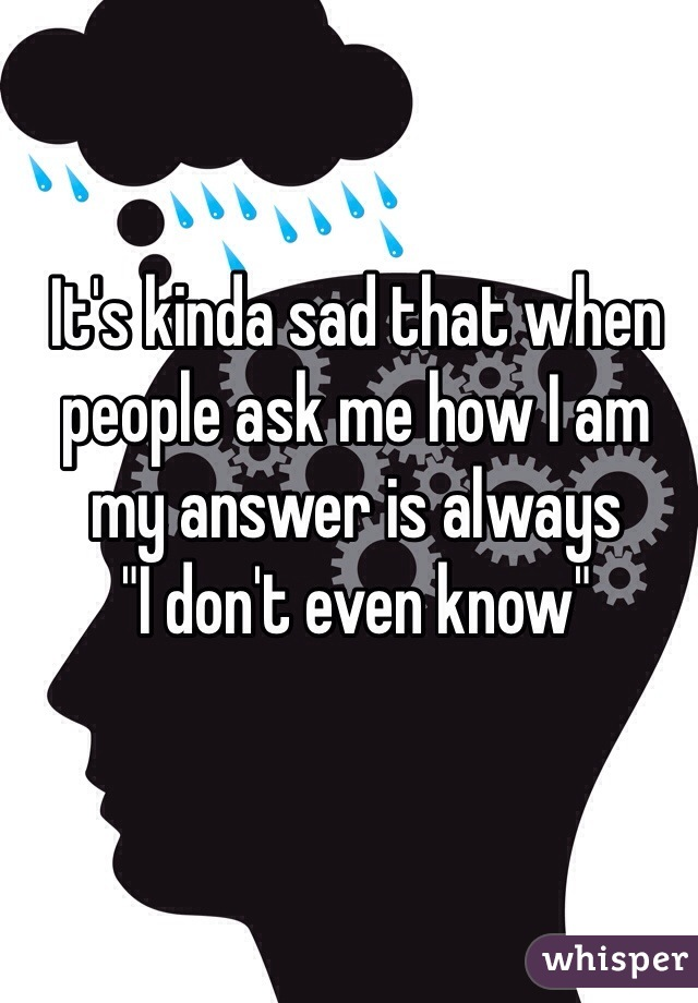 "It's kinda sad that when people ask me how I am my answer is always  ""I don't even know"""