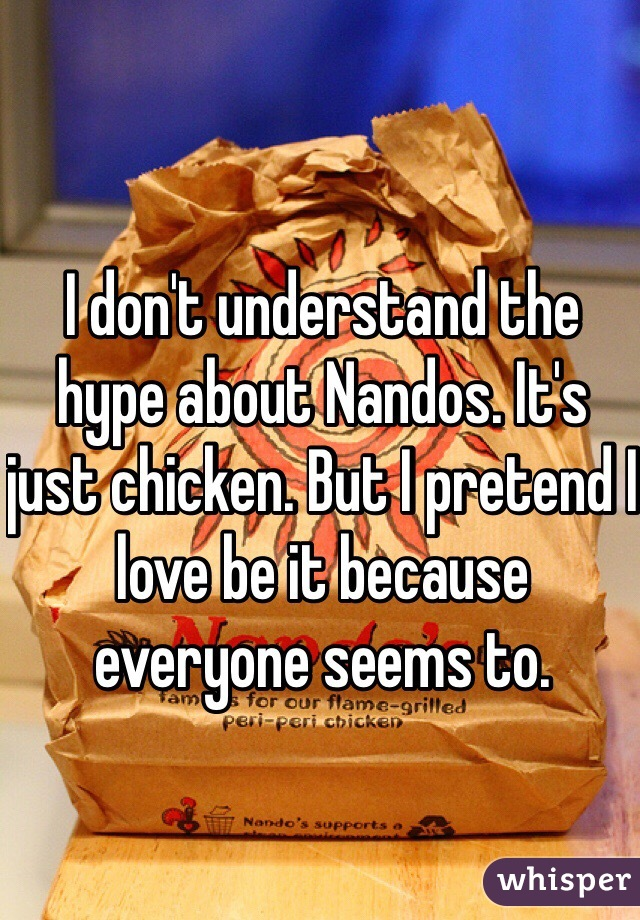 I don't understand the hype about Nandos. It's just chicken. But I pretend I love be it because everyone seems to.