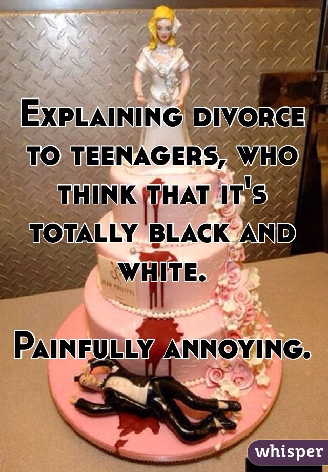 Explaining divorce to teenagers, who think that it's totally black and white.  Painfully annoying.