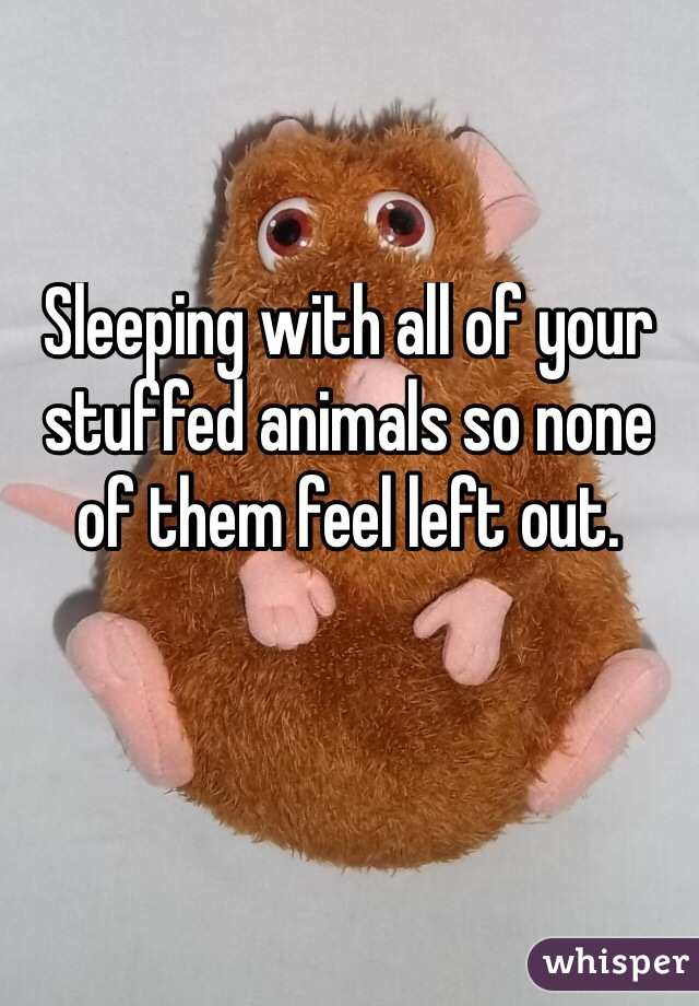 Sleeping with all of your stuffed animals so none of them feel left out.