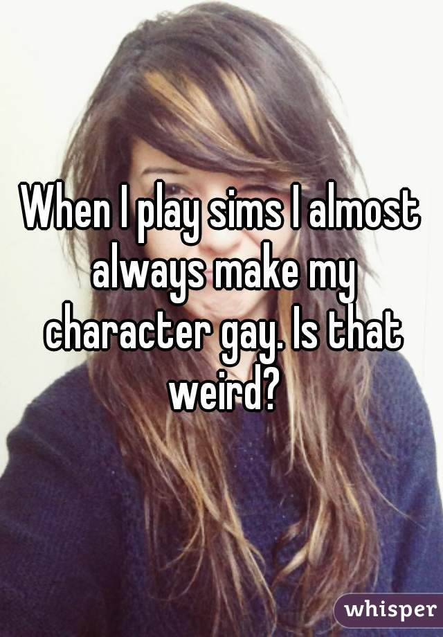 When I play sims I almost always make my character gay. Is that weird?