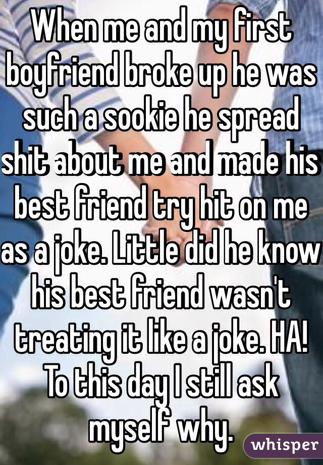 When me and my first boyfriend broke up he was such a sookie he spread shit about me and made his best friend try hit on me as a joke. Little did he know his best friend wasn't treating it like a joke. HA! To this day I still ask myself why.