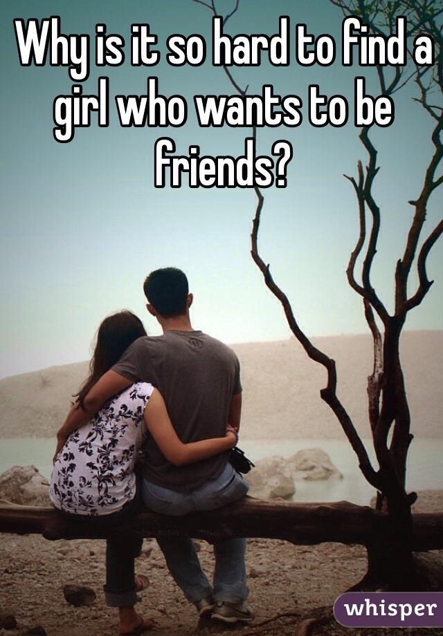 Why is it so hard to find a girl who wants to be friends?