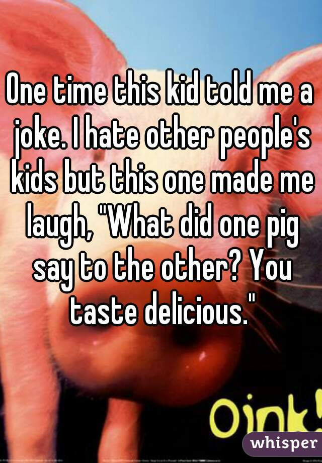"One time this kid told me a joke. I hate other people's kids but this one made me laugh, ""What did one pig say to the other? You taste delicious."""