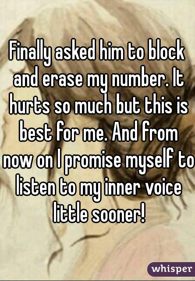Finally asked him to block and erase my number. It hurts so much but this is best for me. And from now on I promise myself to listen to my inner voice little sooner!