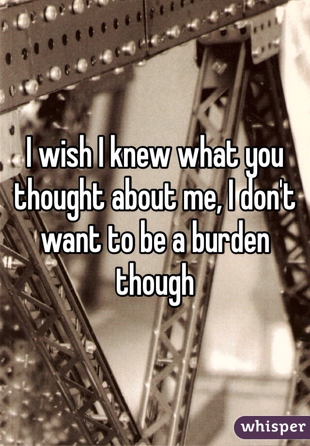 I wish I knew what you thought about me, I don't want to be a burden though