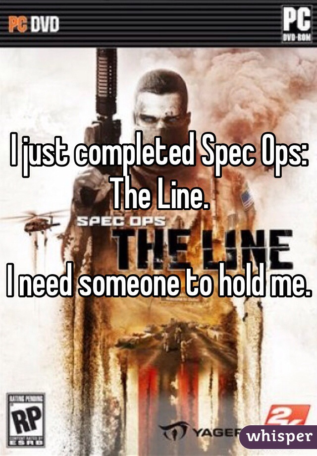 I just completed Spec Ops: The Line.  I need someone to hold me.